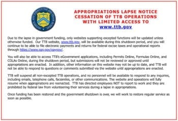 "The Alcohol and Tobacco Tax and Trade Bureau (TTB) posted an ""appropriations lapse notice"" on its website. The partial government shutdown, which started on Dec. 22, 2018, temporarily closed the TTB."